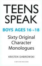 Teens Speak Boys Ages 16 to 18: Sixty Original Character Monologues ebook by Kristen Dabrowski