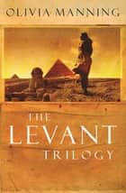 The Levant Trilogy - 'Fantastically tart and readable' Sarah Waters ebook by Olivia Manning
