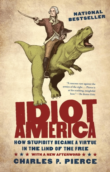 Idiot America - How Stupidity Became a Virtue in the Land of the Free ebook by Charles P. Pierce