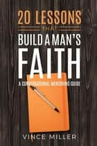 20 Lessons That Build a Man's Faith - A Conversational Mentoring Guide ebook by