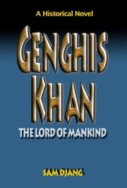 Genghis Khan: The Lord of Mankind ebook by Sam Djang