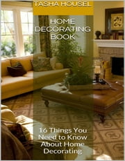 Home Decorating Book: 16 Things You Need to Know About Home Decorating ebook by Tasha Housel