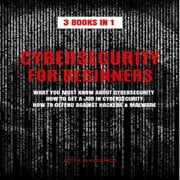 CYBERSECURITY FOR BEGINNERS - 3 BOOKS IN 1: WHAT YOU MUST KNOW ABOUT CYBERSECURITY, HOW TO GET A JOB IN CYBERSECURITY, HOW TO DEFEND AGAINST HACKERS & MALWARE audiobook by ATTILA KOVACS