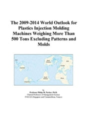 The 2009-2014 World Outlook for Plastics Injection Molding Machines Weighing More Than 500 Tons Excluding Patterns and Molds ebook by ICON Group International, Inc.