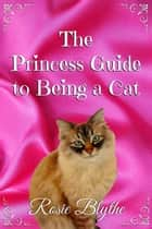 The Princess Guide to Being a Cat - The Princess Guide to Life ebook by Rosie Blythe