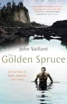 The Golden Spruce - A True Story of Myth, Madness and Greed ebook by John Vaillant