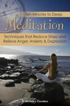 Ten Minutes to Deep Meditation: Techniques that Reduce Stress and Relieve Anger, Anxiety & Depression ebook by Michael Cavallaro