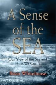 A Sense of the Sea - Our View of the Sea and How We Got It ebook by Brian Whitehouse