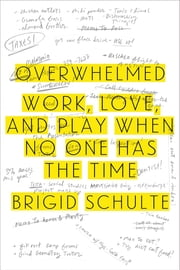Overwhelmed - Work, Love, and Play When No One Has the Time ebook by Brigid Schulte