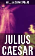 JULIUS CAESAR - Including The Classic Biography: The Life of William Shakespeare ebook by William Shakespeare
