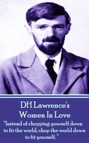 "Women In Love - ""Instead of chopping yourself down to fit the world, chop the world down to fit yourself."" ebook by DH Lawrence"