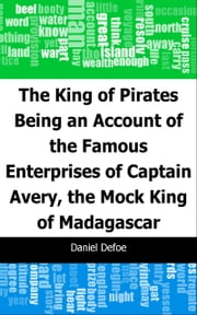 The King of Pirates: Being an Account of the Famous Enterprises of Captain: Avery, the Mock King of Madagascar ebook by Daniel Defoe