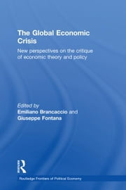 The Global Economic Crisis - New Perspectives on the Critique of Economic Theory and Policy ebook by Emiliano Brancaccio,Giuseppe Fontana