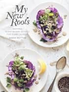 My New Roots - Inspired Plant-Based Recipes for Every Season ebook by Sarah Britton