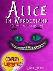 Alice in Wonderland: Deluxe Complete Collection Illustrated ebook by Lewis Carroll