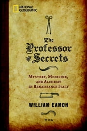 The Professor of Secrets - Mystery, Medicine, and Alchemy in Renaissance Italy ebook by William Eamon