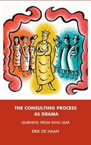 The Consulting Process as Drama - Learning from King Lear ebook by Erik De Haan