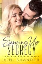 Serving Up Secrecy ebook by H.M. Shander