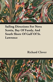 Sailing Directions For Nova Scotia, Bay Of Fundy, And South Shore Of Gulf Of St. Lawrence ebook by Richard Clover