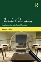 Inside Education - Exploring the art of good learning ebook by Stephen O'Brien
