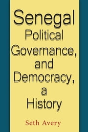 Senegal Political Governance and Democracy, a History ebook by Seth Avery