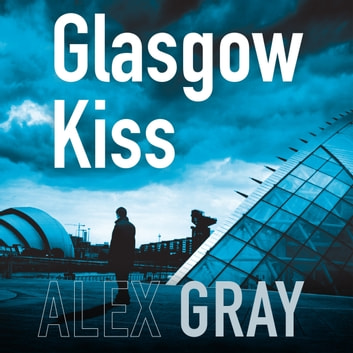 Glasgow Kiss - Book 6 in the Sunday Times bestselling series audiobook by Alex Gray