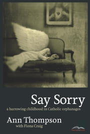 Say Sorry - A Harrowing Childhood In Catholic Orphanages ebook by Ann Thompson,Fiona Craig