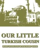 Our Little Turkish Cousin ebook by Mary Hazelton Blanchard Wade