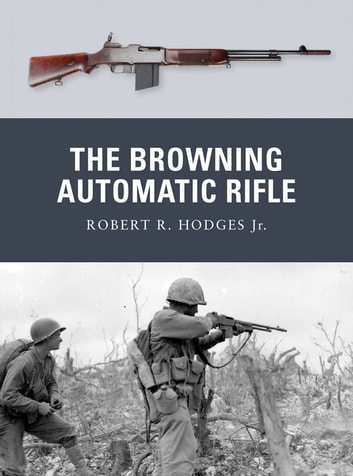 The Browning Automatic Rifle ebook by Robert R. Hodges Jr.,Robert R. Hodges