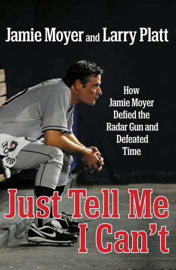 Just Tell Me I Can't - How Jamie Moyer Defied the Radar Gun and Defeated Time ebook by Jamie Moyer,Larry Platt
