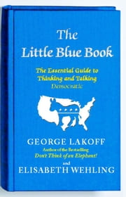The Little Blue Book - The Essential Guide to Thinking and Talking Democratic ebook by George Lakoff,Elisabeth Wehling