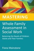 Mastering Whole Family Assessment in Social Work - Balancing the Needs of Children, Adults and Their Families ebook by Fiona Mainstone, Jane Wonnacott