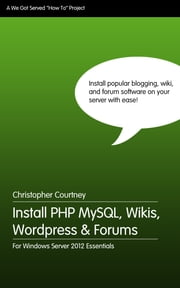 Install PHP MySQL, Wikis, WordPress and Forums on Windows Server 2012 Essentials ebook by Christopher Courtney
