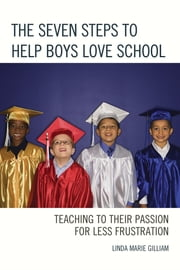 The Seven Steps to Help Boys Love School - Teaching to Their Passion for Less Frustration ebook by Linda Marie Gilliam
