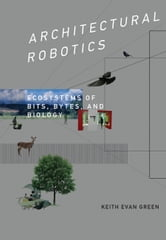 Architectural Robotics - Ecosystems of Bits, Bytes, and Biology ebook by Keith Evan Green