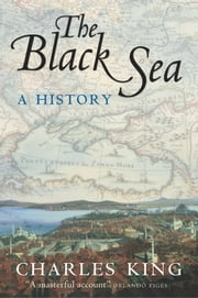 The Black Sea: A History - A History ebook by Charles King