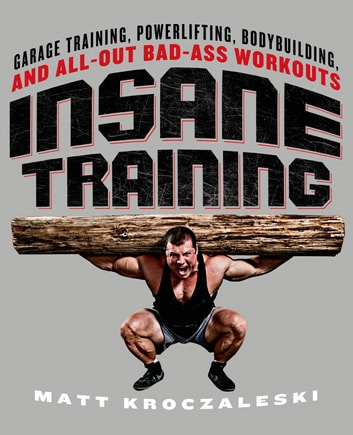 Insane Training - Garage Training, Powerlifting, Bodybuilding, and All-Out Bad-Ass Workouts ebook by Matt Kroczaleski