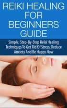 Reiki Healing for Beginners Guide - Simple Step-by-Step Reiki Healing Techniques to Get Rid of Stress, Reduce Anxiety and Be Happy Now ebook by Steven Lewis