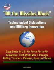 """All the Missiles Work"": Technological Dislocations and Military Innovation - Case Study in U.S. Air Force Air-to-Air Armament, Post-World War II through Rolling Thunder - Vietnam, Guns on Planes ebook by Progressive Management"