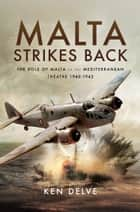 Malta Strikes Back - The Role of Malta in the Mediterranean Theatre 1940-1942 ebook by Ken  Delve
