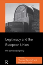 Legitimacy and the European Union - The Contested Polity ebook by Thomas Banchoff,Mitchell Smith