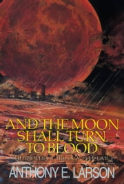 And the Moon Shall Turn to Blood: The Prophecy Trilogy, Volume 1 ebook by Anthony E. Larson