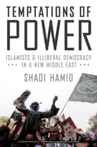 Temptations of Power - Islamists and Illiberal Democracy in a New Middle East ebook by Shadi Hamid