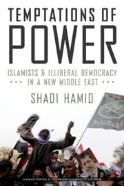 Temptations of Power: Islamists and Illiberal Democracy in a New Middle East ebook by Shadi Hamid