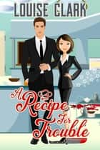 A Recipe For Trouble ebook by Louise Clark