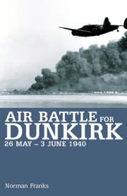 Air Battle for Dunkirk - 26 May - 3 June 1940 ebook by Norman Franks