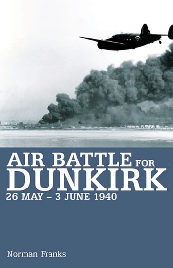 Air Battle for Dunkirk - 26 May - 3 June 1940 ekitaplar by Norman Franks