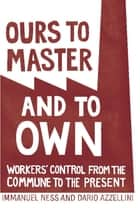 Ours to Master and to Own - Workers' Control from the Commune to the Present ebook by Dario Azzellini, Immanuel Ness