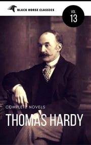 Thomas Hardy: The Complete Novels [Classics Authors Vol: 13] (Black Horse Classics) ebook by Thomas Hardy, black Horse Classics