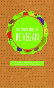 52 Simple Ways to Be Vegan - Easy Ways to Eat Natural, Save the Earth, and Live Cruelty-Free ebook by Terri Paajanen
